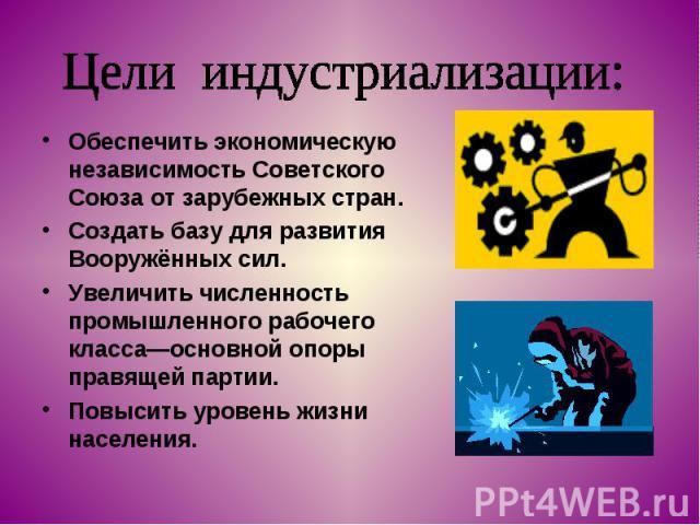 Цели индустриализации: Обеспечить экономическую независимость Советского Союза от зарубежных стран.Создать базу для развития Вооружённых сил.Увеличить численность промышленного рабочего класса—основной опоры правящей партии.Повысить уровень жизни на…