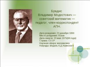 Брадис Владимир Модестович — советский математик — педагог, член-корреспондент А
