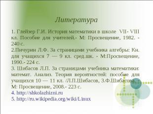 Литература 1. Глейзер Г.И. История математики в школе VII- VIII кл. Пособие для