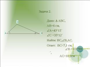 Задача 2. Дано: ABC,AB=6 см,A=43°15´C =35°12´Hайти: BC,B,AC.Ответ: BC=7,1 см, B