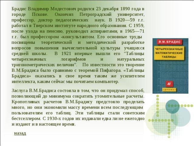 Брадис Владимир Модестович родился 23 декабря 1890 года в городе Пскове. Окончил Петроградский университет, профессор, доктор педагогических наук. В 1920―59 г.г. работал в Тверском институте народного образования. С 1959, после ухода на пенсию, руко…