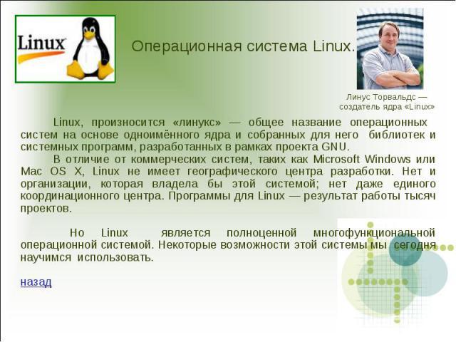 Операционная система Linux.Linux, произносится «линукс» — общее название операционных систем на основе одноимённого ядра и собранных для него библиотек и системных программ, разработанных в рамках проекта GNU.В отличие от коммерческих систем, таких …