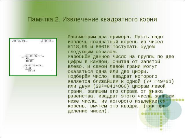 Памятка 2. Извлечение квадратного корня Рассмотрим два примера. Пусть надо извлечь квадратный корень из чисел 6118,99 и 86616.Поступать будем следующим образом.Разобьём данное число на группы по две цифры в каждой, считая от запятой влево. В самой л…