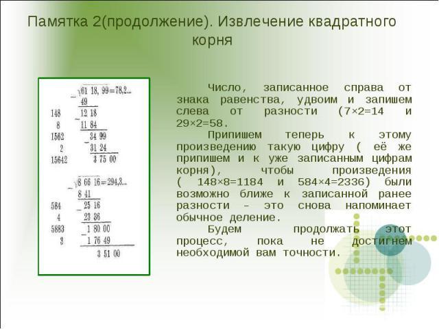 Памятка 2(продолжение). Извлечение квадратного корня Число, записанное справа от знака равенства, удвоим и запишем слева от разности (7×2=14 и 29×2=58.Припишем теперь к этому произведению такую цифру ( её же припишем и к уже записанным цифрам корня)…