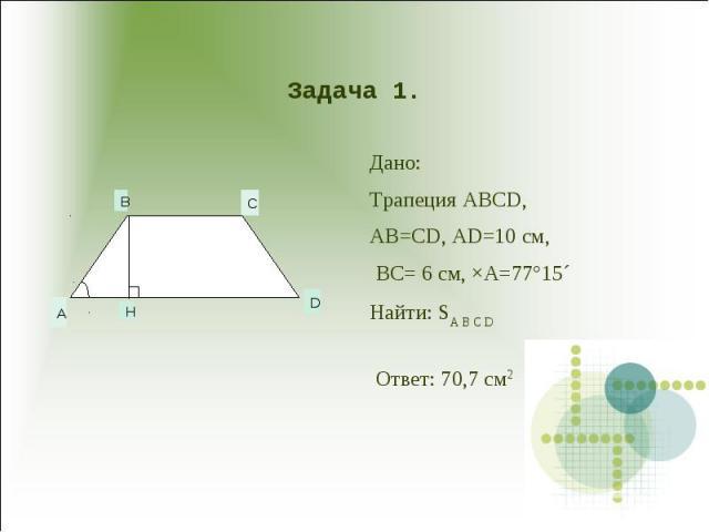 Задача 1. Дано:Трапеция ABCD,AB=CD, AD=10 см, BC= 6 см, ×A=77°15´Найти: SA B C D