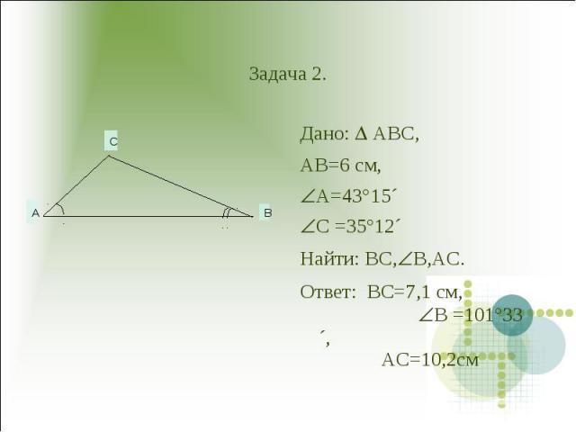 Задача 2. Дано: ABC,AB=6 см,A=43°15´C =35°12´Hайти: BC,B,AC.Ответ: BC=7,1 см, B =101°33´, AC=10,2см