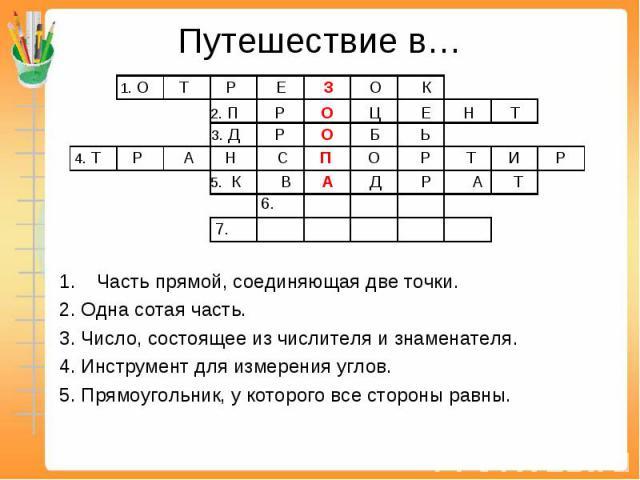 Путешествие в… Часть прямой, соединяющая две точки.2. Одна сотая часть.3. Число, состоящее из числителя и знаменателя.4. Инструмент для измерения углов.5. Прямоугольник, у которого все стороны равны.