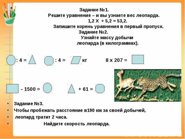 Задание №1. Решите уравнение – и вы узнаете вес леопарда. 1,2 Х + 5,2 = 53,2. Запишите корень уравнения в первый пропуск.Задание №2. Узнайте массу добычи леопарда (в килограммах). : 4 = : 4 = кг 8 х 207 = - 1500 = + 61 = Задание №3. Чтобы пробежать …