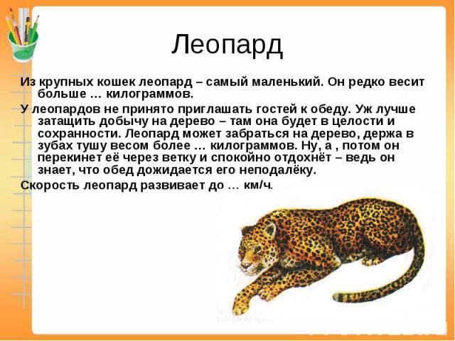 Леопард Из крупных кошек леопард – самый маленький. Он редко весит больше … килограммов. У леопардов не принято приглашать гостей к обеду. Уж лучше затащить добычу на дерево – там она будет в целости и сохранности. Леопард может забраться на дерево,…