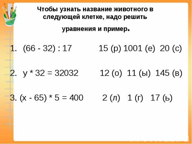 Чтобы узнать название животного в следующей клетке, надо решить уравнения и пример. (66 - 32) : 17 15 (р) 1001 (е) 20 (с)у * 32 = 32032 12 (о) 11 (ы) 145 (в)3. (х - 65) * 5 = 400 2 (л) 1 (г) 17 (ь)