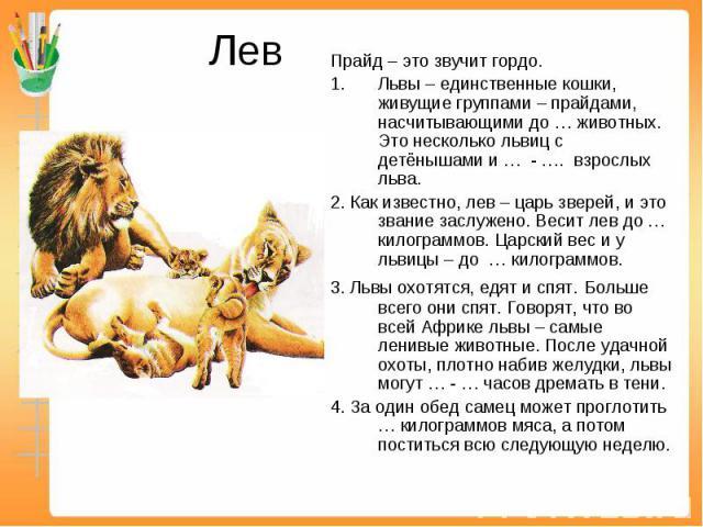 Лев Прайд – это звучит гордо.Львы – единственные кошки, живущие группами – прайдами, насчитывающими до … животных. Это несколько львиц с детёнышами и … - …. взрослых льва.2. Как известно, лев – царь зверей, и это звание заслужено. Весит лев до … кил…