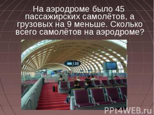 На аэродроме было 45 пассажирских самолётов, а грузовых на 9 меньше. Сколько все