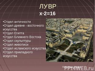 ЛУВР х∙2=16 Отдел античностиОтдел древне - восточного искусстваОтдел ЕгиптаОтдел