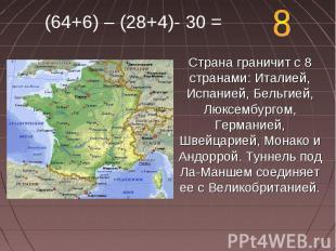 (64+6) – (28+4)- 30 = Страна граничит с 8 странами: Италией, Испанией, Бельгией,