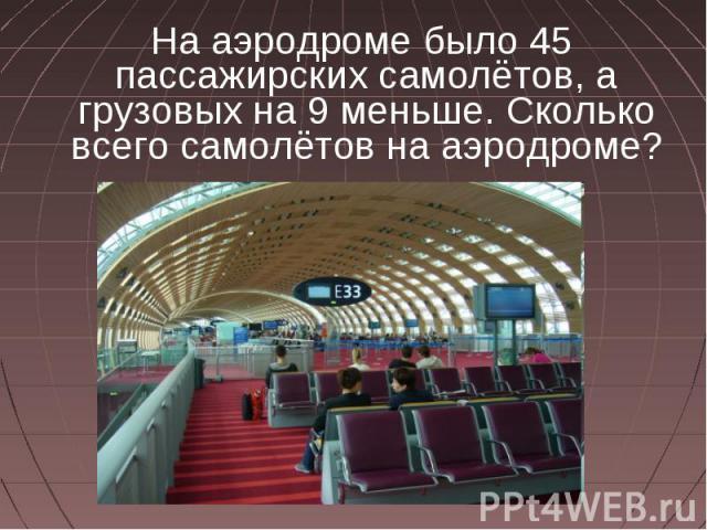 На аэродроме было 45 пассажирских самолётов, а грузовых на 9 меньше. Сколько всего самолётов на аэродроме?