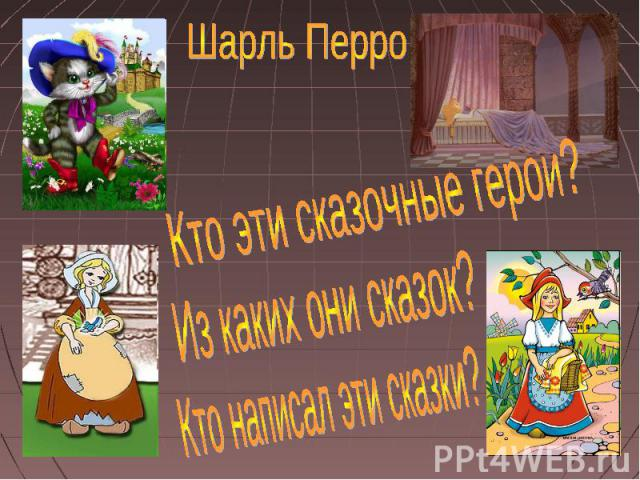 Шарль ПерроКто эти сказочные герои?Из каких они сказок?Кто написал эти сказки?