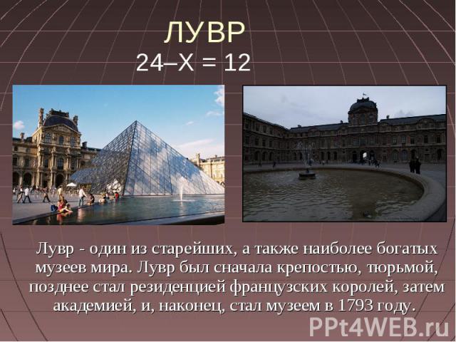 ЛУВР 24–Х = 12 Лувр - один из старейших, а также наиболее богатых музеев мира. Лувр был сначала крепостью, тюрьмой, позднее стал резиденцией французских королей, затем академией, и, наконец, стал музеем в 1793 году.
