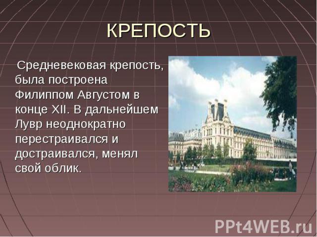 КРЕПОСТЬ Средневековая крепость, была построена Филиппом Августом в конце XII. В дальнейшем Лувр неоднократно перестраивался и достраивался, менял свой облик.