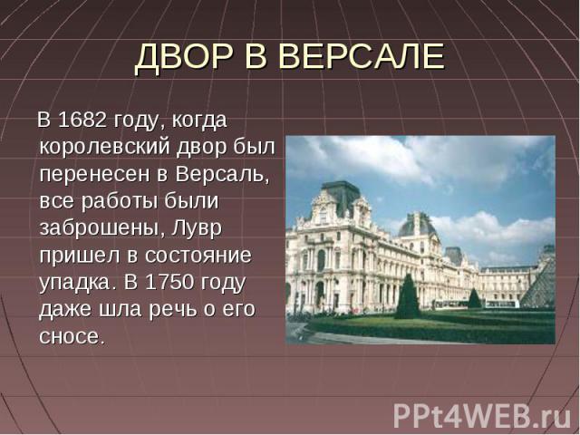 ДВОР В ВЕРСАЛЕ В 1682 году, когда королевский двор был перенесен в Версаль, все работы были заброшены, Лувр пришел в состояние упадка. В 1750 году даже шла речь о его сносе.
