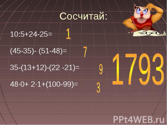 Сосчитай: 10:5+24-25=(45-35)- (51-48)=35-(13+12)-(22 -21)=48·0+ 2·1+(100-99)=
