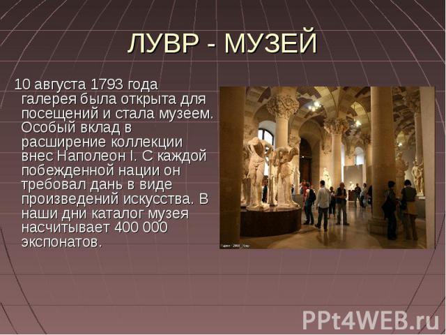 ЛУВР - МУЗЕЙ 10 августа 1793 года галерея была открыта для посещений и стала музеем. Особый вклад в расширение коллекции внес Наполеон I. С каждой побежденной нации он требовал дань в виде произведений искусства. В наши дни каталог музея насчитывает…
