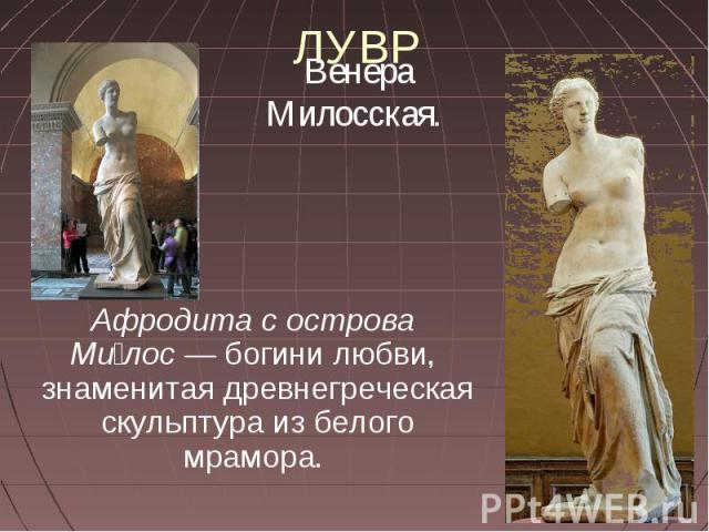 ЛУВР Венера Милосская. Афродита с острова Милос— богини любви, знаменитая древнегреческая скульптура из белого мрамора.