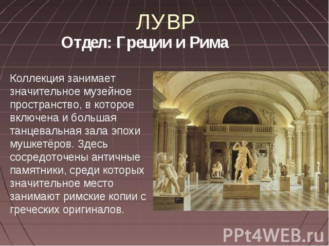 ЛУВР Отдел: Греции и Рима Коллекция занимает значительное музейное пространство, в которое включена и большая танцевальная зала эпохи мушкетёров. Здесь сосредоточены античные памятники, среди которых значительное место занимают римские копии с грече…