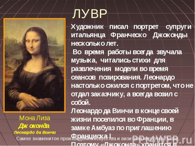 ЛУВР Художник писал портрет супруги итальянца Франческо Джоконды несколько лет. Во время работы всегда звучала музыка, читались стихи для развлечения модели во время сеансов позирования. Леонардо настолько сжился с портретом, что не отдал заказчику,…