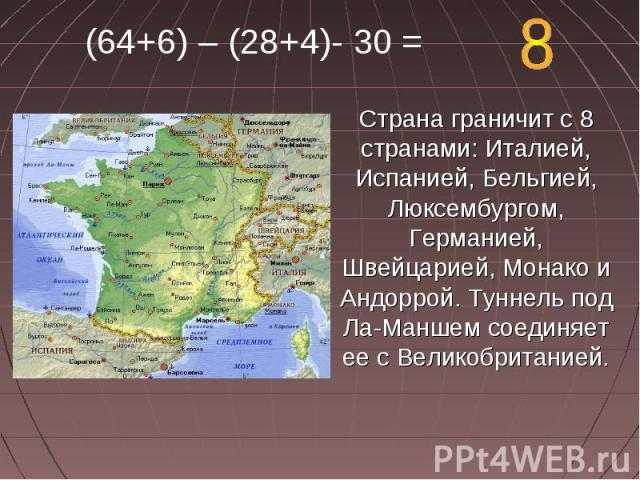 (64+6) – (28+4)- 30 = Страна граничит с 8 странами: Италией, Испанией, Бельгией, Люксембургом, Германией, Швейцарией, Монако и Андоррой. Туннель под Ла-Маншем соединяет ее с Великобританией.