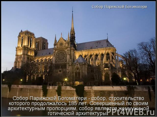 Собор Парижской Богоматери Собор Парижской Богоматери - собор, строительство которого продолжалось 185 лет. Совершенный по своим архитектурным пропорциям, собор является жемчужиной готической архитектуры.