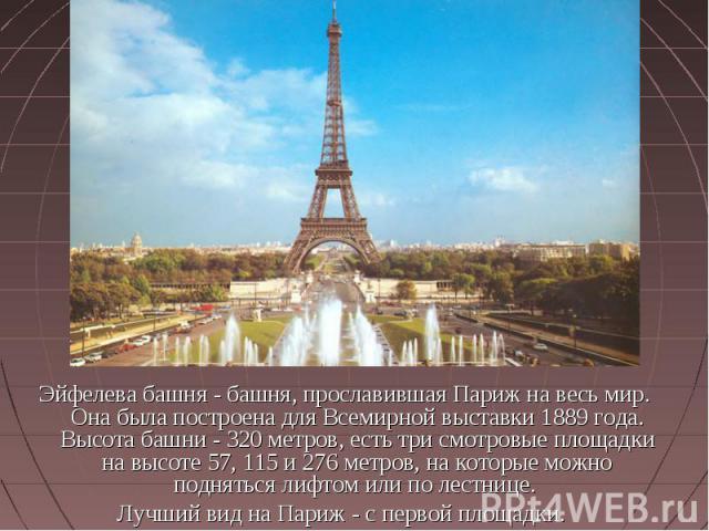 Эйфелева башня - башня, прославившая Париж на весь мир. Она была построена для Всемирной выставки 1889 года. Высота башни - 320 метров, есть три смотровые площадки на высоте 57, 115 и 276 метров, на которые можно подняться лифтом или по лестнице. Лу…