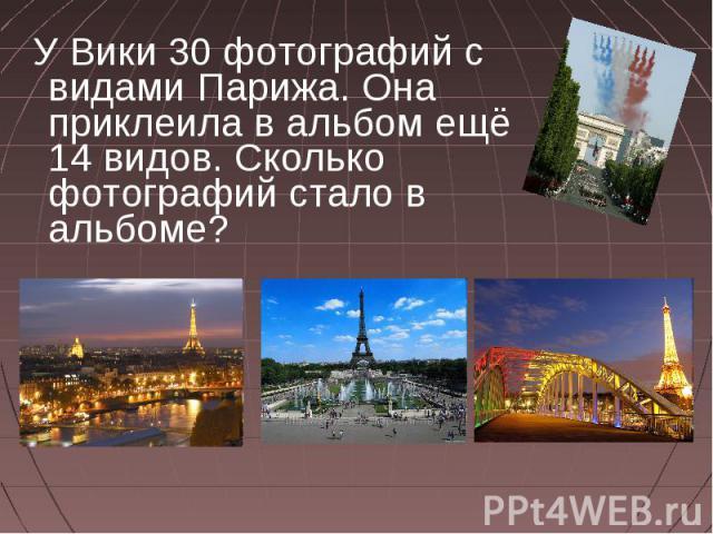 У Вики 30 фотографий с видами Парижа. Она приклеила в альбом ещё 14 видов. Сколько фотографий стало в альбоме?