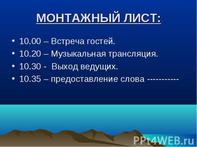 МОНТАЖНЫЙ ЛИСТ: 10.00 – Встреча гостей.10.20 – Музыкальная трансляция.10.30 - Выход ведущих.10.35 – предоставление слова -----------