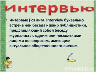 Интервью Интервью ( от англ. Interview буквально встреча или беседа)- жанр публи