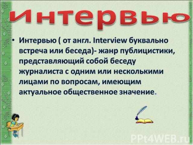 Интервью Интервью ( от англ. Interview буквально встреча или беседа)- жанр публицистики, представляющий собой беседу журналиста с одним или несколькими лицами по вопросам, имеющим актуальное общественное значение.