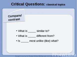 Critical Questions: classical topicsCompare/contrast What is _____ similar to? W