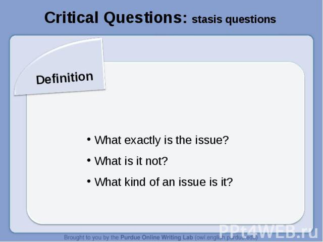 Critical Questions: stasis questionsDefinition What exactly is the issue? What is it not? What kind of an issue is it?