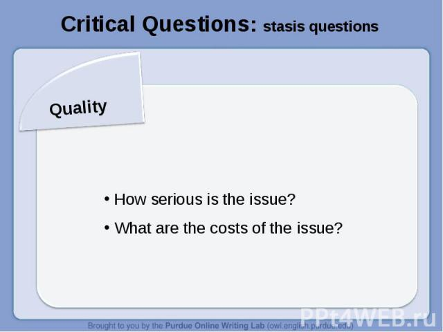 Critical Questions: stasis questionsQuality How serious is the issue? What are the costs of the issue?