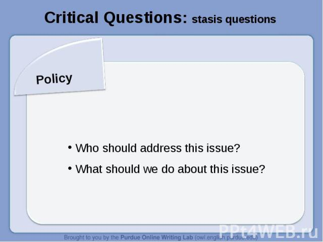 Critical Questions: stasis questionsPolicy Who should address this issue? What should we do about this issue?