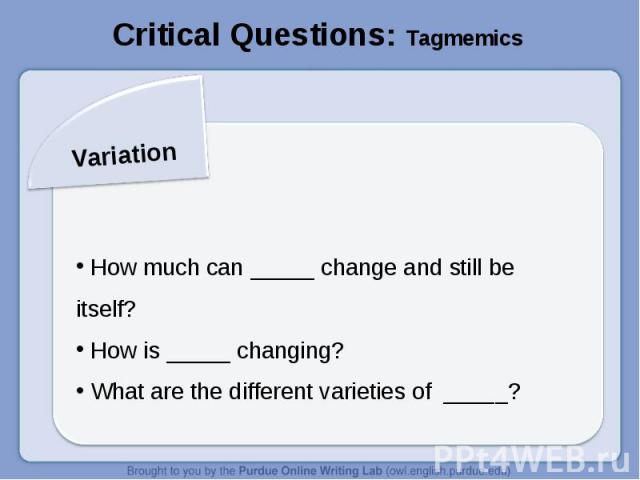 Critical Questions: TagmemicsVariation How much can _____ change and still be itself? How is _____ changing? What are the different varieties of _____?