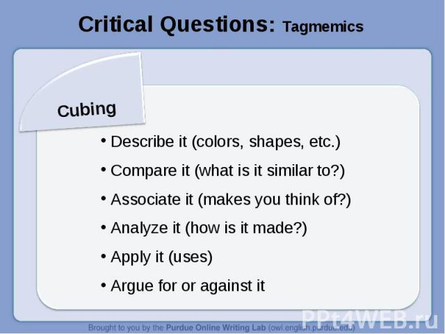 Critical Questions: TagmemicsCubing Describe it (colors, shapes, etc.) Compare it (what is it similar to?) Associate it (makes you think of?) Analyze it (how is it made?) Apply it (uses) Argue for or against it