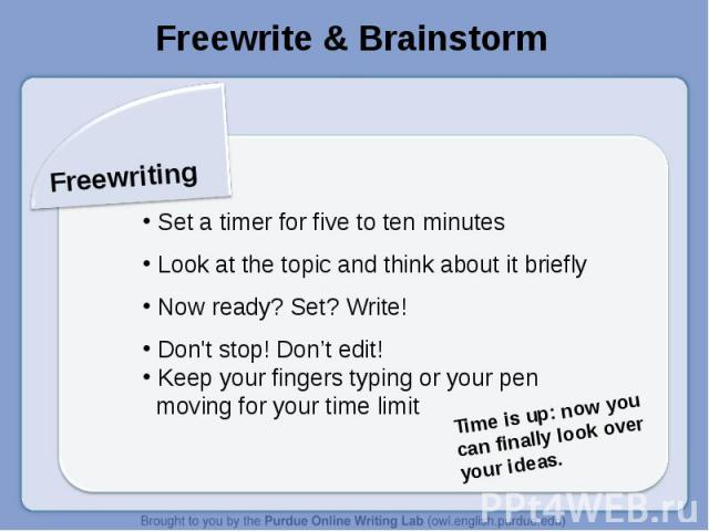 Freewrite & BrainstormFreewriting Set a timer for five to ten minutes Look at the topic and think about it briefly Now ready? Set? Write! Don't stop! Don't edit! Keep your fingers typing or your pen moving for your time limitTime is up: now you can …