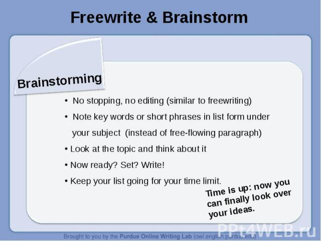 Freewrite & BrainstormBrainstorming No stopping, no editing (similar to freewriting) Note key words or short phrases in list form under your subject (instead of free-flowing paragraph) Look at the topic and think about it Now ready? Set? Write! Keep…