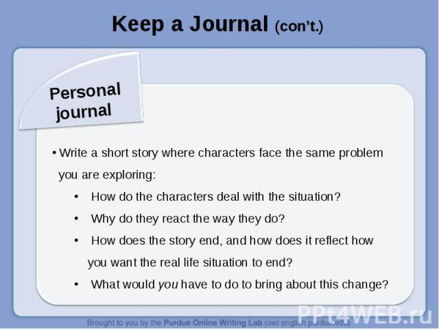 Keep a Journal (con't.)Personal journal Write a short story where characters face the same problem you are exploring: How do the characters deal with the situation? Why do they react the way they do? How does the story end, and how does it reflect h…