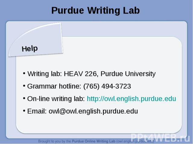Purdue Writing LabHelp Writing lab: HEAV 226, Purdue University Grammar hotline: (765) 494-3723 On-line writing lab: http://owl.english.purdue.edu Email: owl@owl.english.purdue.edu