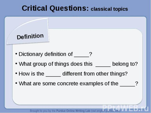 Critical Questions: classical topicsDefinition Dictionary definition of _____? What group of things does this _____ belong to? How is the _____ different from other things? What are some concrete examples of the _____?