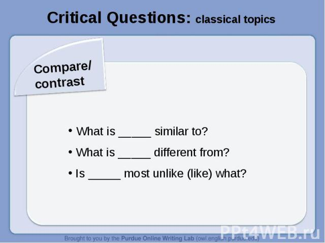 Critical Questions: classical topicsCompare/contrast What is _____ similar to? What is _____ different from? Is _____ most unlike (like) what?