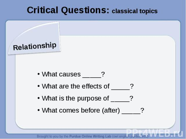Critical Questions: classical topicsRelationship What causes _____? What are the effects of _____? What is the purpose of _____? What comes before (after) _____?