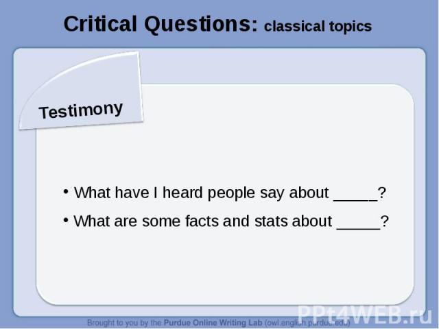 Critical Questions: classical topics Testimony What have I heard people say about _____? What are some facts and stats about _____?