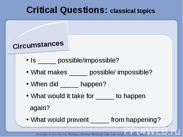Critical Questions: classical topicsCircumstances Is _____ possible/impossible? What makes _____ possible/ impossible? When did _____ happen? What would it take for _____ to happen again? What would prevent _____ from happening?